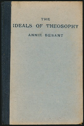 The Ideals of Theosophy: Four Lectures delivered at the Thirty-sixth Annual Convention of the Theosophical Society, held at Benares, on December 27th, 28th, 29th and 30th, 1911. Annie BESANT.