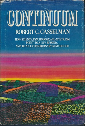 Continuum: How science, psychology, and mysticism point to a life beyond...and to an extraordinary kind of God. Robert C. CASSELMAN, Signed.