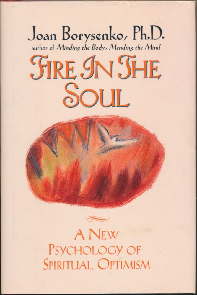 Fire in the Soul: A New Psychology of Spiritual Optimism. Joan BORYSENKO.