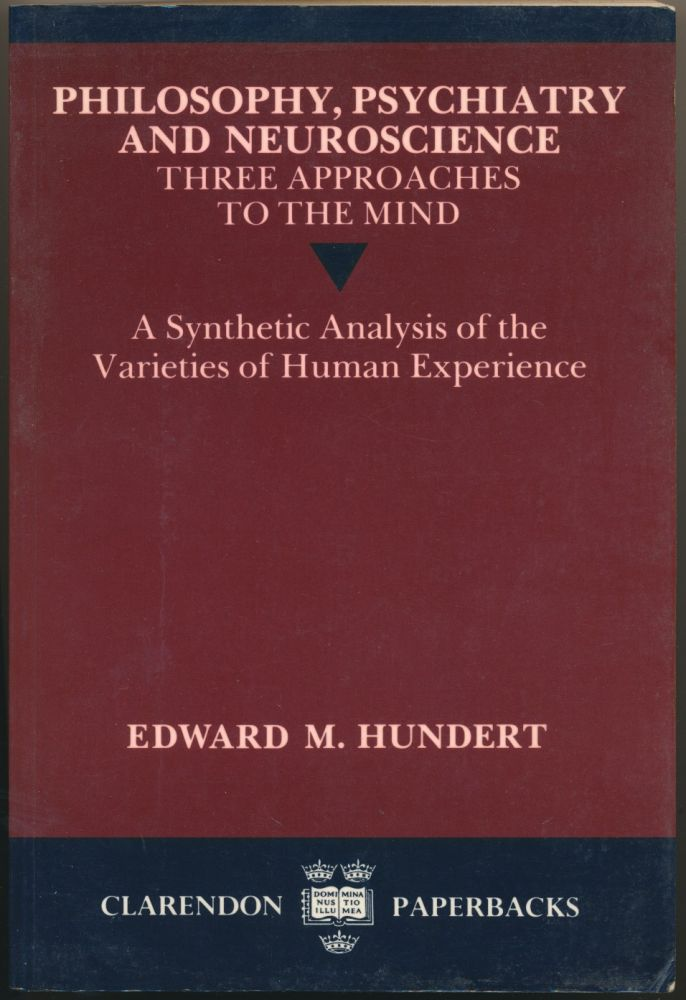 Philosophy, Psychiatry and Neuroscience - Three Approaches to the Mind: A Synthetic Analysis of the Varieties of Human Experience. Edward M. HUNDERT.
