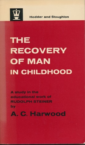 The Recovery of Man in Childhood: A Study in the Educational Work of Rudolf Steiner. A. C. HARWOOD.