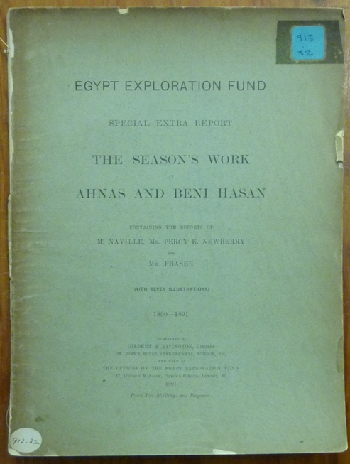 The Season's Work at Ahnas and Beni Hasan. Special Extra Report containing the reports of Naville, Percy E. Newberry and G. W. Fraser. 1890 -1891. Egyptian Archaeology, EGYPT EXPLORATION FUND., Edouard NAVILLE.