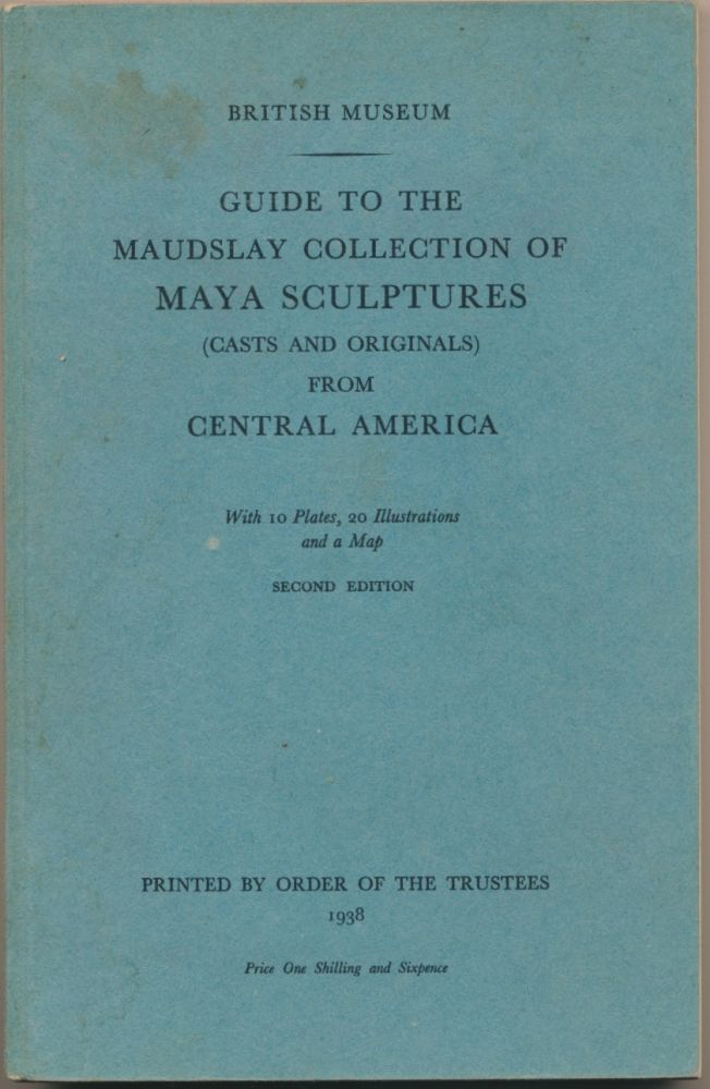Guide to the Maudslay Collection of Maya Sculptures (Casts and Originals) from Central America. BRITISH MUSEUM.