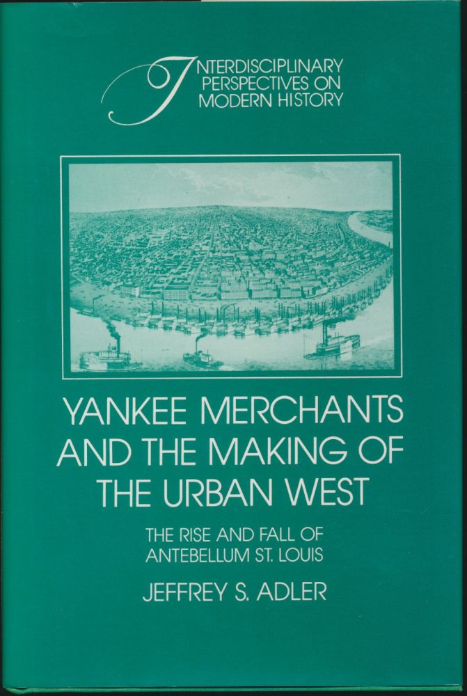 Yankee Merchants and the Making of the Urban West: The Rise and Fall of Antebellum St. Louis. Jeffrey S. ADLER.