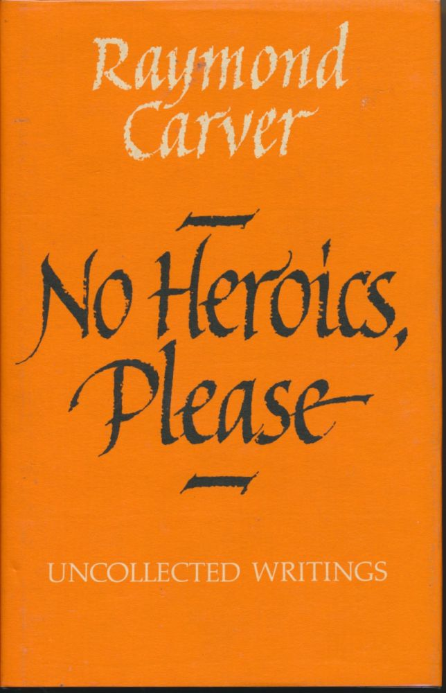 No Heroics Please: Uncollected Writings. Raymond CARVER.