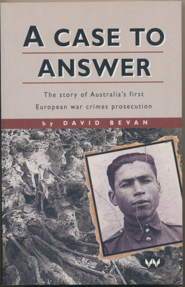 A Case to Answer: The Story of Australia's first European war crimes prosecution. David BEVAN.