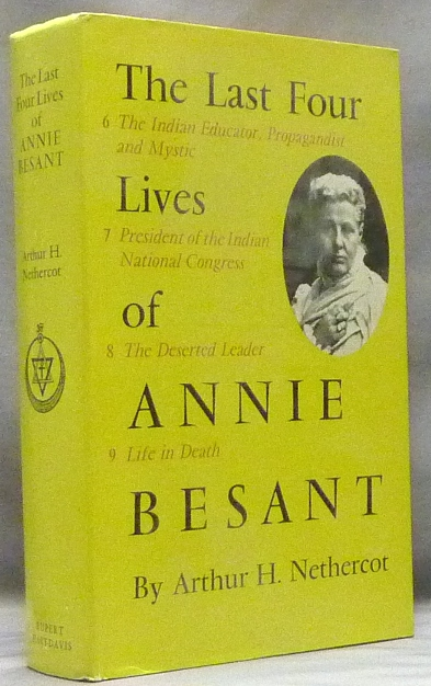 The Last Four Lives of Annie Besant. 6. The Indian Educator, Propagandist and Mystic. 7 President of the Indian National Congress. 8. The Deserted Leader. 9. Life in Death. Arthur H. NETHERCOT, Annie Besant.