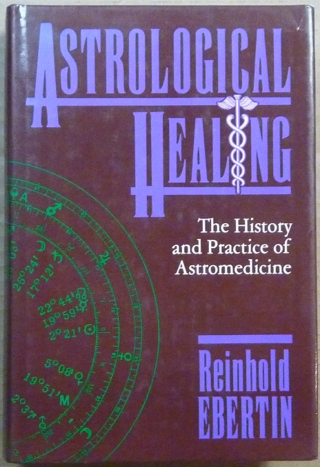 Astrological Healing. The History and Practice of Astromedicine. Astrological Healing, Reinhold EBERTIN.