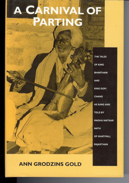 A Carnival of Parting. The Tales of King Bharthari and King Gopi Chand as Sung and Told by Madhu Natisar Nath of Ghatiyali, Rajasthan. Ann Grodzins GOLD, Translated, an Introduction and Afterward.