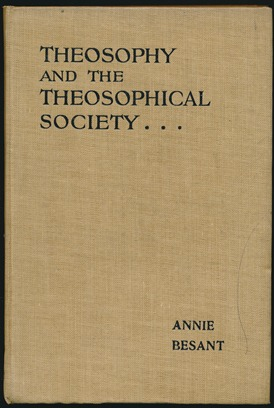 Theosophy and the Theosophical Society: Four Lectures delivered at the Thirty-Seventh Annual Convention of the Theosophical Society, held at Adyar, Madras, on December 27th, 28th, 29th and 30th, 1912. Annie BESANT.