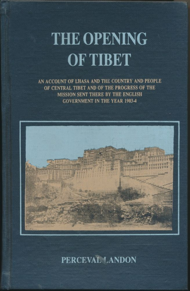 The Opening of Tibet: An Account of Lhasa and the country and people of Central Tibet and of the process of the Mission sent there by the English Government in the year 1903-4. Perceval LANDON, Colonel Younghusband.