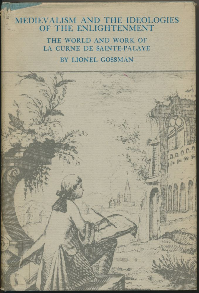 Medievalism and the Ideologies of the Enlightenment: The World and Work of La Curne de Sainte-Palaye. La Curne DE SAINTE-PALAYE, Lionel GROSSMAN.