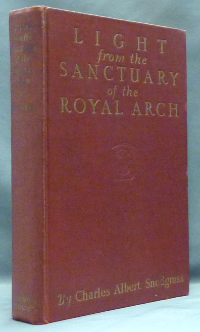 Light from the Sanctuary of the Royal Arch: A Treatise on the Symbolism, Philosophy and Teachings of Ancient Craft Masonry, Culminating in the Sublime and August Degree of the Royal Arch. Freemasonry, Charles Albert SNODGRASS.