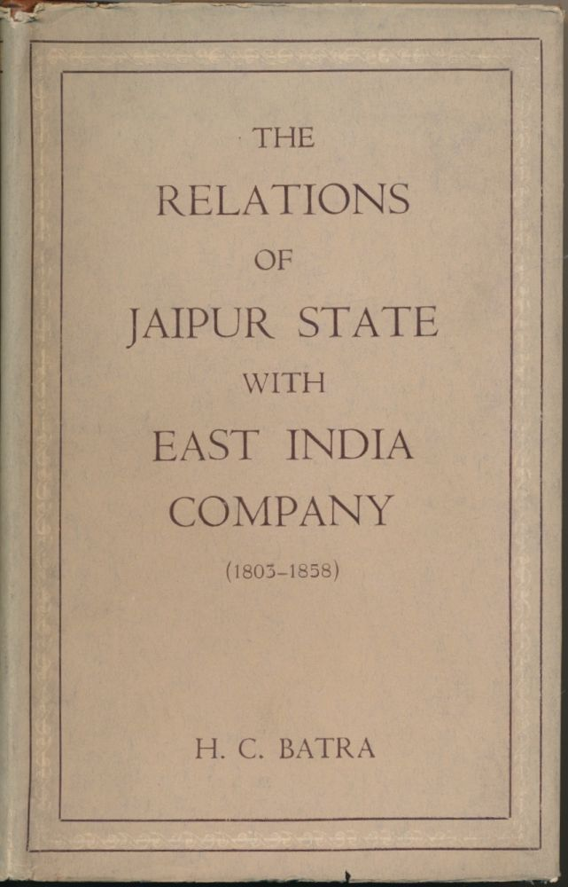 The Relations of Jaipur State with East India Company ( 1803-1858 ). H. C. BATRA.