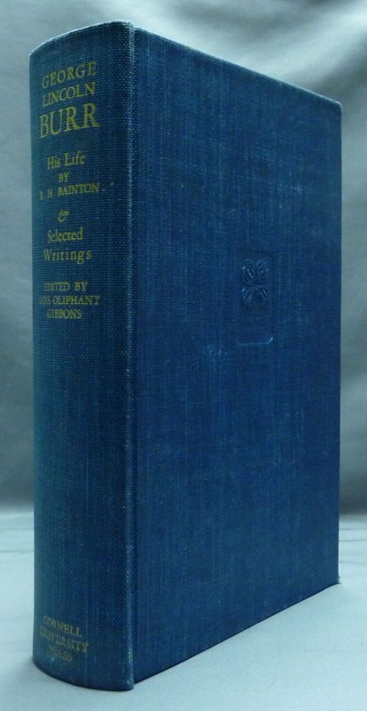George Lincoln Burr - His Life: Selections from His Writings. Roland H. BAINTON, Lois Oliphant Gibbons, George Lincoln Burr.