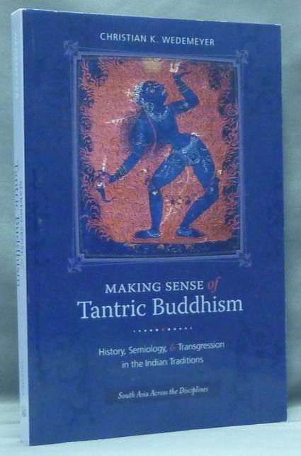 Making Sense of Tantric Buddhism: History, Semiology, and Transgression in the Indian Traditions (South Asia Across the Disciplines). Christian K. WEDEMEYER.