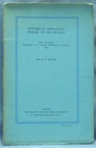 Psychical Research; Where Do We Stand?; Being the Eighth Frederic W. H. Myers Memorial Lecture 1945. W. H. Mrs SALTER, The Society for Psychical Research Mrs. William Henry Salter.