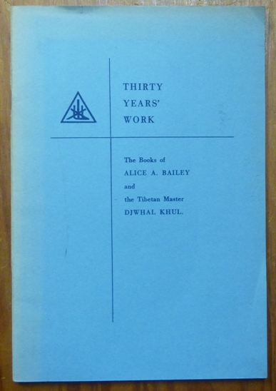 Thirty Years' Work: The Books of Alice A. Bailey and the Tibetan Master Djwhal Khul. Alice A. BAILEY, Djwhal KHUL.