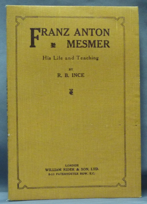 Franz Anton Mesmer: His Life and Teaching. R. B. INCE, Franz Anton MESMER.