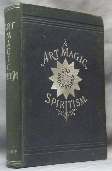[ Art Magic Spiritism ] Art Magic, or the Mundane, Sub-mundane and Super-Mundane Spiritism; A Treatise in Three Parts and Twenty - Three Sections, Descriptive of Art Magic, Spiritism, The Different Orders of Spirits in the Universe Known to be Related to, or in Communication with Man; Together with Directions for Invoking, Controlling, and Discharging Spirits, and the Uses Abuses, Dangers and Possibilities of Magical Art. Emma Hardinge BRITTEN.