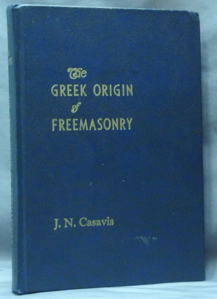 The Greek Origin of Freemasonry. J. N. CASAVIS, Jack Nicholas Casavis.
