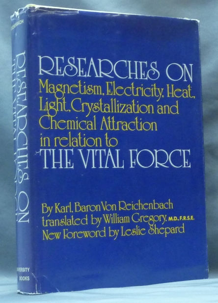 Researches On Magnetism, Electricity, Heat, Light, Crystallization, And Chemical Attraction, In Their Relation To The Vital Force; With Three Plates and Twenty-Three Wood-Cuts. Baron Karl Von REICHENBACH, M. D. New William Gregory, Leslie Shepard, Karl Ludwig Freiherr von Reichenbach.