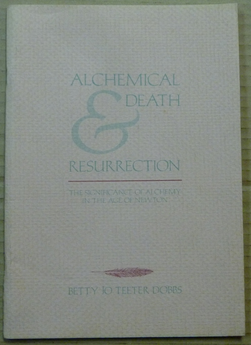 Alchemical Death & Resurrection: The Significance of Alchemy in the Age of Newton. Betty Jo Teeter DOBBS, Barbara J. Smith.