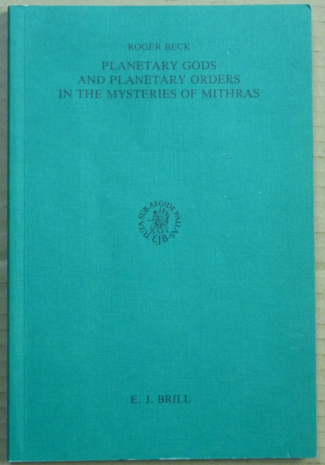 Planetary Gods and Planetary Orders in the Mysteries of Mithra; Etudes Preliminaires aux Religions Orientales dans l'Empire Romain, Tome Cent-Neuviéme. Roger BECK.