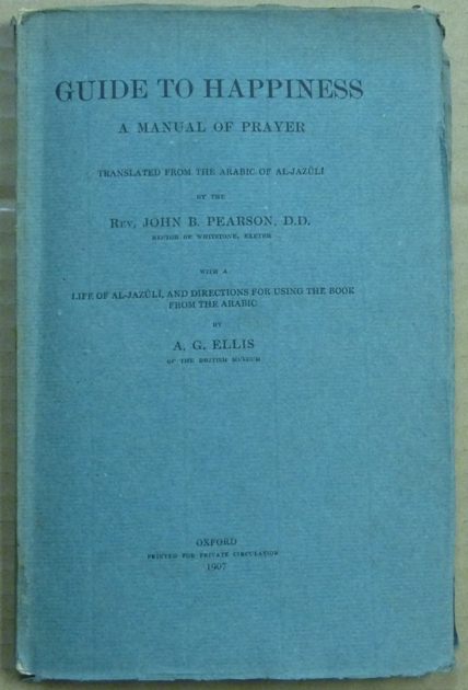 Guide to Happiness. A Manual of Prayer. Translated from the Arabic of Al-Jazuli ... with A Life of Al-Jazuli, and Directions for Using the Book from the Arabic ... [ Dala'il al-Khayrat ]. AL-JAZULI, John B. Pearson, A G. Ellis, additional.