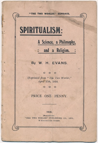 "Spiritualism, A Science, a Philosophy and a Religion; ( Reprinted from ""The Two Worlds"", April 17th, 1914 ). W. H. EVANS."