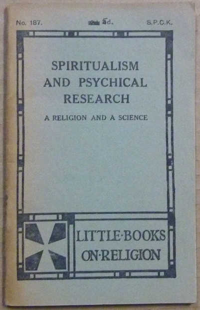 Spiritualism and Psychical Research, A Religion and A Science; Little Books on Religion, No. 187. ANONYMOUS, W. K. Lowther Clarke.