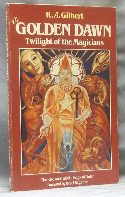 The Golden Dawn. Twilight of the Magicians. The Rise and Fall of a Magical Order. R. A. GILBERT, Israel Regardie.