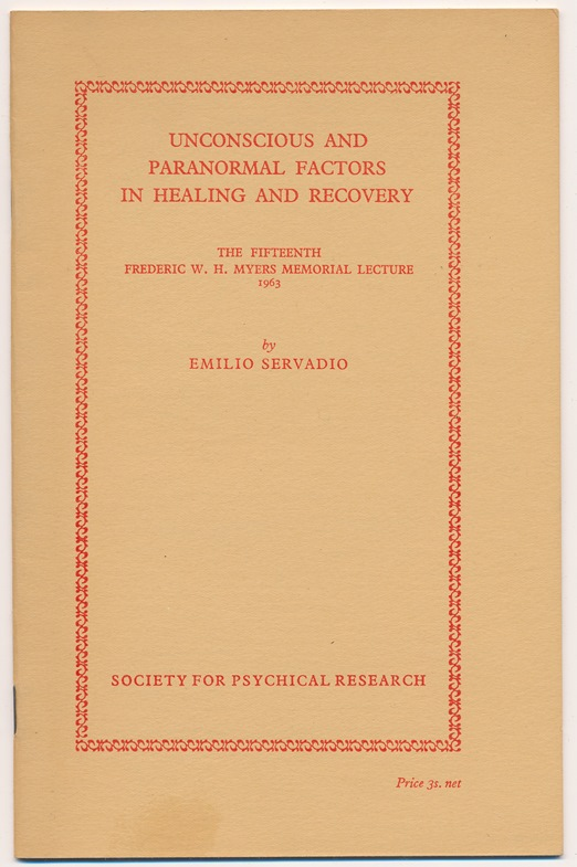 Unconscious and Paranormal Factors in Healing and Recovery. The Fifteenth Frederic W. H. Myers Memorial Lecture, 1963. Emilio SERVADIO.