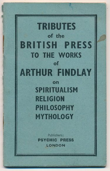 Tributes of the British Press to the Works of Arthur Findlay on Spiritualism, Religion, Philosophy and Mythology; Extracts from 175 Reviews. ANONYMOUS, Arthur Findlay related.