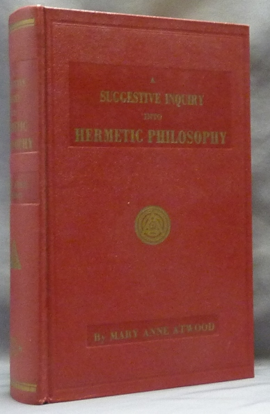 A Suggestive Inquiry into the Hermetic Mystery, with a Dissertation on the More Celebrated of the Alchemical Philosophers, being an Attempt towards the Recovery of the Ancient Experiment of Nature. Mary Anne ATWOOD, Walter Leslie Wilmshurst.