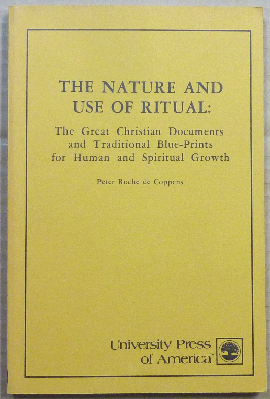 The Nature and Use of Ritual: The Great Christian Documents and Traditional Blue-prints for Human and Spiritual Growth. Christian Ritual, Peter Roche DE COPPENS.