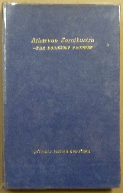 Atharvan Zarathustra: the foremost prophet : a Comparative study of Hinduism, Zoroastrianism and Islam. Jatindra Mohan CHATTERJI, Mr. S. P. Kotval., Dr. Gopinath Kaviraj.