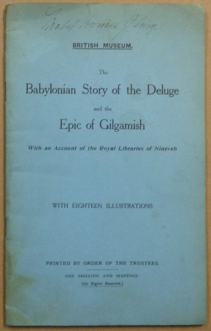 The Babylonian Story of the Deluge and the Epic of Gilgamesh, with an Account of the Royal Libraries of Nineveh; with Eighteen Illustrations. E. Wallis BUDGE, C J. Gadd. British Museum.