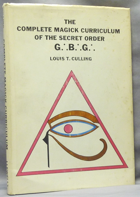 The Complete Magick Curriculum of the Secret Order G.'. B.'. G.'. Being the Entire Study Curriculum, Magick Rituals, and Initiatory Practices of the G.'. B.'. G.'. (The Great Brotherhood of God). Louis T. CULLING.