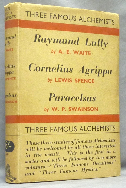 Three Famous Alchemists. Raymond Lully by A. E, Waite; Cornelius Agrippa by Lewis Spence; Theophrastus Paracelsus by W. P. Swainson. Arthur Edward WAITE, Lewis Spence, W. P. Swainson.