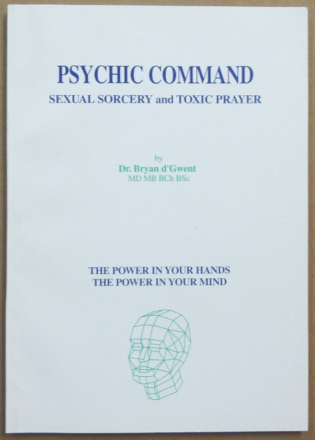 Psychic Command. Sexual Sorcery and Toxic Prayer [ The Power in Your Hands, The Power in Your Mind ]. Dr. Bryan d' GWENT.