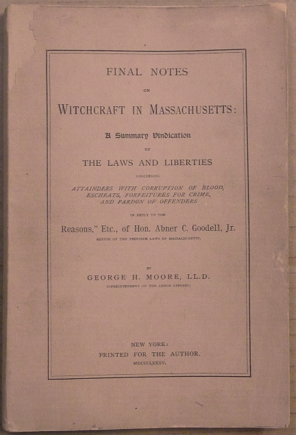 """Final Notes on Witchcraft in Massachusetts: A Summary Vindication of the Laws and Liberties concerning attainders with corruption of blood, escheats, forfeitures for Crime, and Pardon of Offenders in reply to """"Reasons,"""" etc., of Hon. Abner C. Goodell, Jr. George Henry MOORE."""