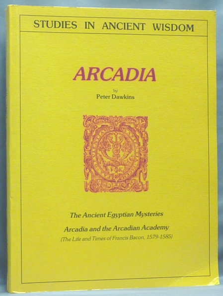 Arcadia: The Ancient Egyptian Mysteries. Arcadia and the Arcadian Academy (The Life and Times of Francis Bacon, 1579-1585) [The Francis Bacon Research Trust Journal Series 1, Volume 5. Festival of Unification]; (Studies in Ancient Wisdom). Peter DAWKINS.