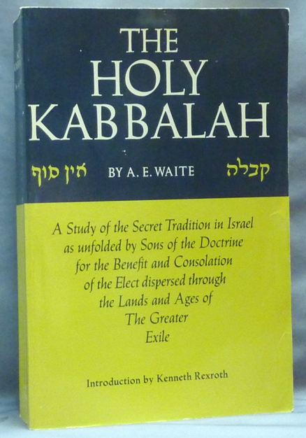 The Holy Kabbalah; [ A Study of the Secret Tradition in Israel as unfolded by the Sons of the Doctrine for the Benefit and Consolation of the Elect dispersed through the Lands and Ages of the Greater Exile ]. A. E. WAITE, Kenneth Rexroth.