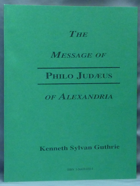 The Alexandrian Philo Judaeus / The Message of Philo Judaeus; The Platonizing Hebraist's Complete Message. A Systematic Outline with Sufficient Detail to Furnish Quotations. Kenneth Sylvan Launfal GUTHRIE.