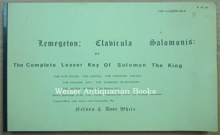 Lemegeton; Clavicula Salomonis: or The Complete Lesser Key Of Solomon The King - The Five Books: The Goetia; The Theurgia Goetia; The Pauline Art; The Almadel of Solomon; The Artem Novem (The Notary Art). Exact photocopy of the 17th. Century Manuscript from the British Museum. Transcribed, with Notes and Comments. Nelson WHITE, Anne, compilers, SOLOMON.