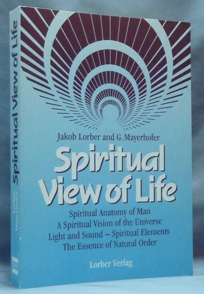 Spiritual View of Life. Spiritual Anatomy of Man, A Spiritual View of the Universe, Light and Sound - Spiritual Elements, The Essence of Natural Order; From the Revelations received through the inner world by Jakob Lorber and G. Mayerhofer. Jakob And G. Mayerhofer. Composed and LORBER, Viktor Mohr.