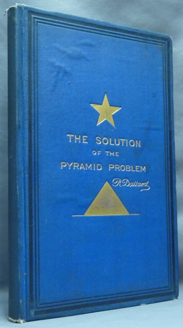 The Solution of the Pyramid Problem or, Pyramid Discoveries, with a New Theory as to Their Ancient Use. Robert BALLARD.