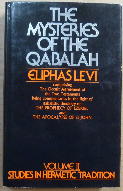 The Mysteries of The Qabalah [ Volume II, Studies in Hermetic Tradition series ]; ( Comprising the Occult Agreement of the Two Testaments, being Commentaries in the Light of Qabalistic Theology on The Prophecy of Ezekiel and the Apocalypse of St. John. (Volume II of the Studies in Hermetic Tradition ). Eliphas LEVI, W. N. Schors.