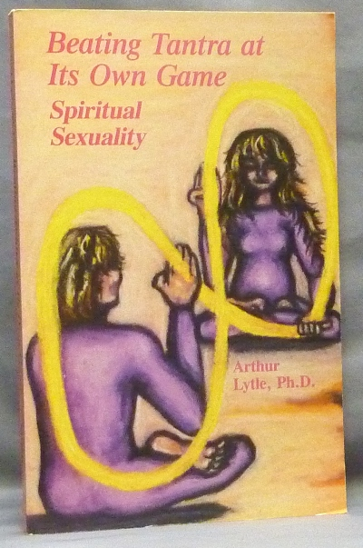 Beating Tantra at Its Own Game: Spiritual Sexuality. Arthur LYTLE, PhD.
